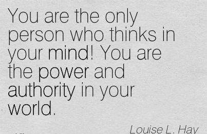 You Are The Only Person Who Thinks In Your Mind. You Are The Power And Authority In Your World. - Louise L. Hay