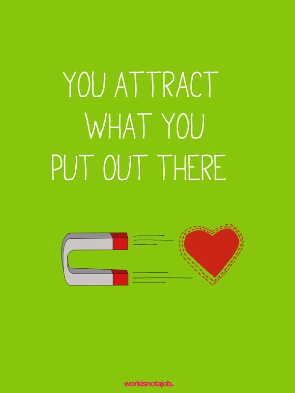 You Attract What You Put Out There.