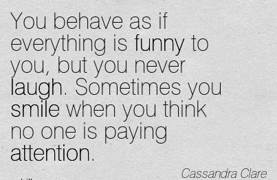 You Behave As If Everything Is Funny To You, But You Never Laugh. Sometimes You Smile When You Think No One Is Paying Attention. - Cassandra Clare