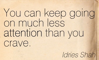 You Can Keep Going On Much Less Attention Than You Crave. - Idries Shah