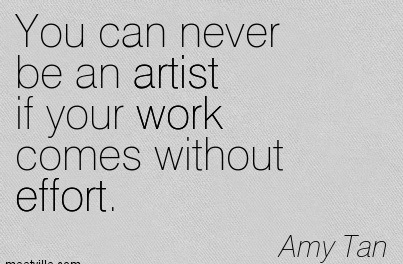 You Can Never Be An Artist If Your Work Comes Without Effort. - Amy Tan