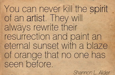 You Can Never Kill The Spirit Of An Artist.. - Shannon L. Alder