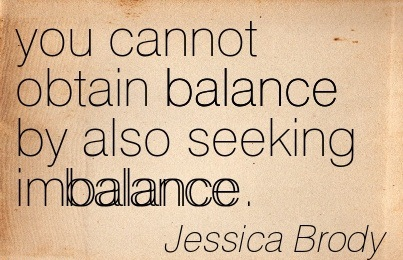 You Cannot Obtain Balance By Also Seeking Imbalance. - Jessica Brody