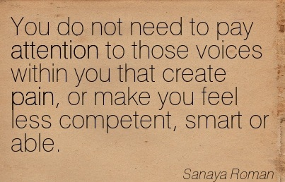 You Do Not Need To Pay Attention To Those Voices Within You That Create Pain, Or Make You Feel Less Competent, Smart Or Able. - Sanaya Roman