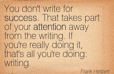 You Don't Write For Success. That Takes Part Of Your Attention Away From The Writing. If You're Really Doing It, That's All You're Doing, Writing. - Frank Herbert