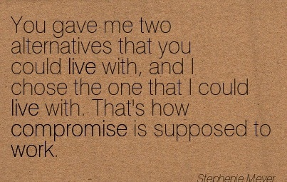 You Gave Me Two Alternatives That You Could Live With, And I Chose The One That I Could Live With. That's How Compromise Is Supposed To Work.