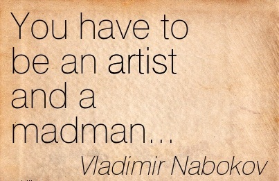 You Have To Be An Artist And A Madman… - Vladimir Nabokov