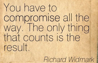 You Have To Compromise All The Way. The Only Thing That Counts Is The Result.