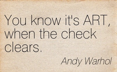 You Know It's ART, When The Check Clears. - Andy Warhol