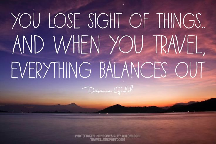 You Lose Sight Of Things. And When You Travel, Everything Balances Out.