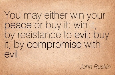 You May Either Win Your Peace Or Buy It  Win It, By Resistance To Evil; Buy It, By Compromise With Evil.