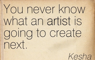 You Never Know What An Artist Is Going To Create Next. - Kesha