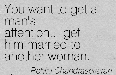 You Want To Get A Man's Attention… Get Him Married To Another Woman. - Rohini Chandrasekaran