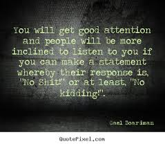 "You Will Get Good Attention And People Will Be More Inclined To Listen To You If You Can Make A Statement Whereby Their Response Is, "" No Shit "" Or At Least "" No Kidding ""."