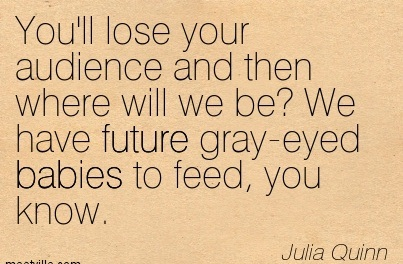 You'll Lose Your Audience And Then Where Will We Be, We Have Future Gray-Eyed Babies To Feed, You Know. - Julia Quinn