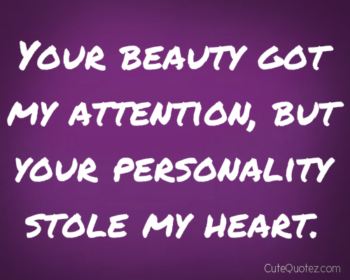 Your Beauty Got My Attention, But Your Personality Stole My Heart.