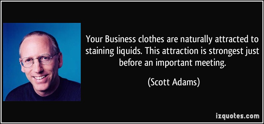 Your Business Clothes Are Naturally Attracted To Staining Liquids.. - Scott Adams