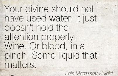 Your Divine Should Not Have Used Water. It Just Doesn't Hold The Attention Properly. Wine. Or Blood, In A Pinch. Some Liquid That Matters. - Los Mcmaster Bujold