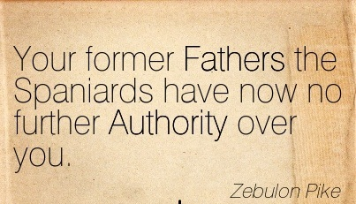 Your Former Fathers The Spaniards Have Now No Further Authority Over You. - Zebulon Pike