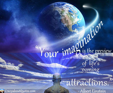 """"""" Your Imagination Is The Preview Of Life's Coming Attractions """" - Albert Einstein"""