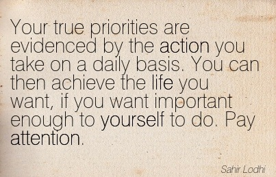 Your True Priorities Are Evidenced By The Action You Take On A Daily Basis. You Can Then Achieve The Life You Want, If You Want Important Enough To Yourself To Do. Pay Attention. - Sahir Lodhi