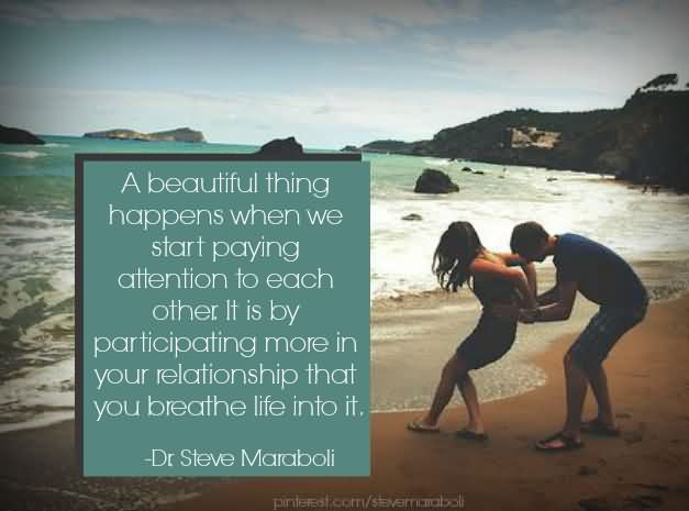 A Beautiful Thing Happen When We Start Paying Attention To Each Other, It Is By Participating More In Your Relationship That You Breathe Life Into It. - Dr Steve Marboli