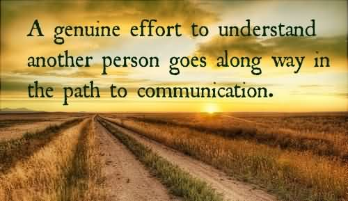 A Gemuine Effort To Understand Another Person Goes Along Way In The Path To Communication.