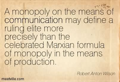 A Monopoly On The Means Of Communication May Define A Ruling Elite More Precisely Than The Celebrated Marxian Formula Of Monopoly In The Means Of Production.