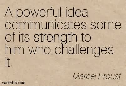 a-powerful-idea-communicates-some-of-its-strength-to-him-who-challenges-it.jpg