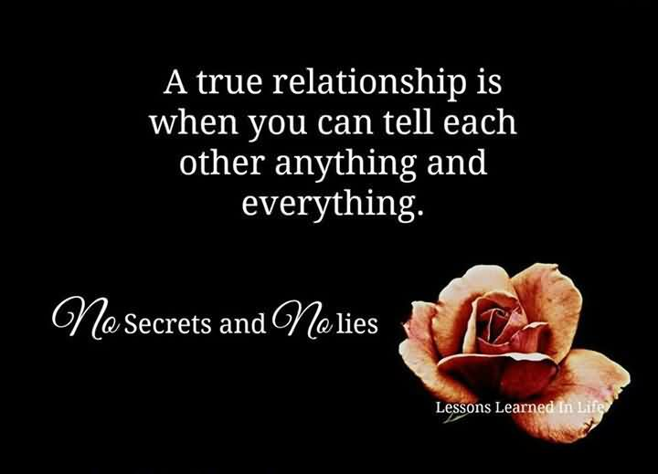 A True Relationship Is When You Can Tell Each Other Anything And Everything. No Secrets And No Lies.