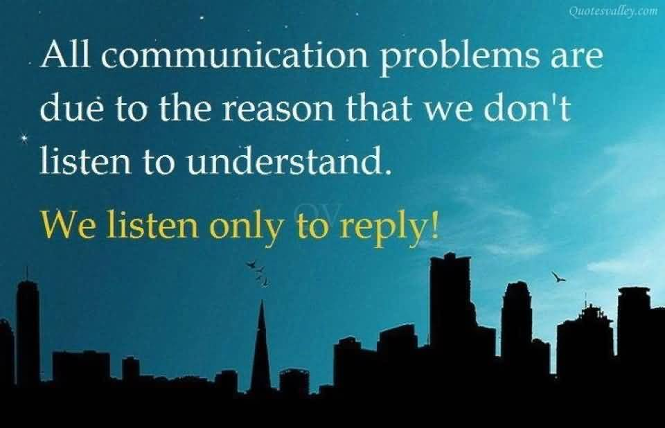 All Communication Problems Are Due To The Reason That We Don't Listen To Understand. We Listen Only To Reply!