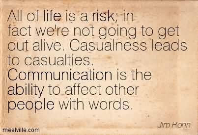 All Of Life Is A Risk In Fact We're Not Going To Get Out Alive. Casualness Leads To Casualties. Communication Is The Ability To Affect Other People With Words.
