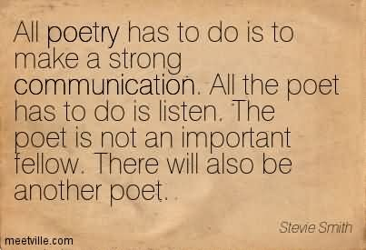 All Poetry Has To Do Is To Make A Strong Communication. All The Poet Has To Do Is Listen. The Poet Is Not An Important Fellow. There Will Also Be Another Poet.