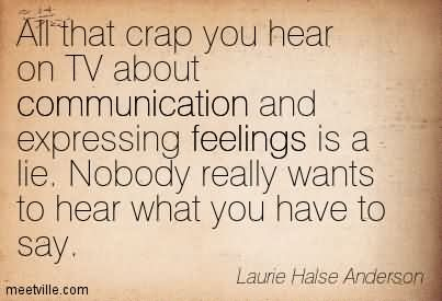All That Crap You Hear On TV About Communication And Expressing Feelings Is A Lie. Nobody Really Wants To Hear What You Have To Say.