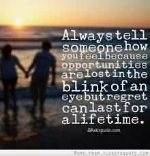 Always Tell Someone How You Feel Because Opportunities Are Lost In The Blink Of An Eye But Regret Can Last For A Life Time.