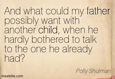 And What Could My Father Possibly Want With Another Child, When He Hardly Bothered To Talk To The One He Already Had.