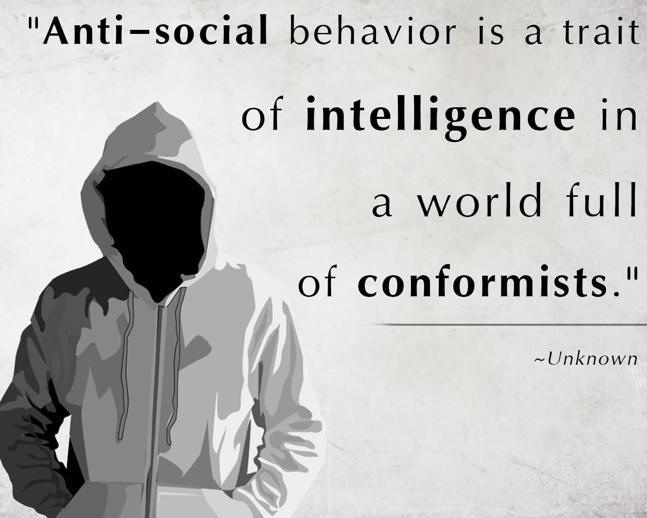 """""""Anti-Social Behavior Is A Trait Of Intelligence In A World Full Of Conformists."""""""
