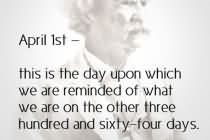 April 1st - This Is The Day Upon Which We Are Reminded Of What We Are On The Other Three Hundred And Sixty-Four Days.