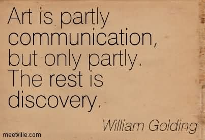 Art Is Partly Communication, But Only Partly. The Rest Is Discovery.