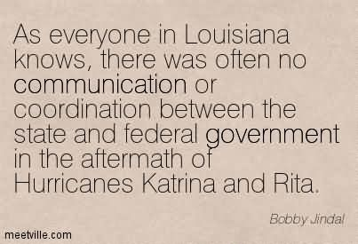 As Everyone In Louisiana Knows, There Was Often No Communication Or Coordination Between The State And Federal Government In The Aftermath Of Hurricanes Katrina And Rita.