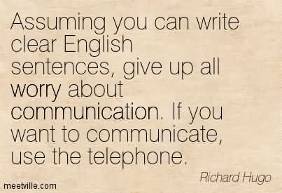 Assuming You Can Write Clear English Sentences, Give Up All Worry About Communication. If You Want To Communicate, Use The Telephone.