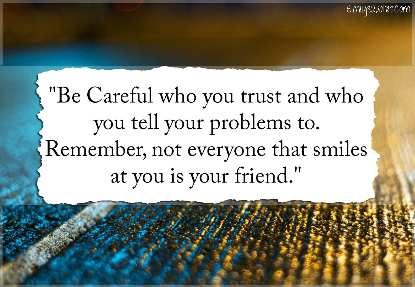 """""""Be Careful Who You Trust And Who You Tell Your Problems To. Remember, Not Everyone That Smiles At You Is Your Friend."""""""