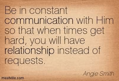 Be In Constant Communication With Him So That When Times Get Hard, You Will Have Relationship Instead Of Requests.