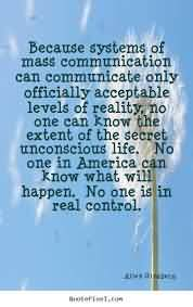 Because System Of Mass Communication Can Communicate Only Officially Acceptable Levels Of Reality, No One Can Know The Extent Of The Secret Unconscious Life. No One In America Can Know What Will Happen.