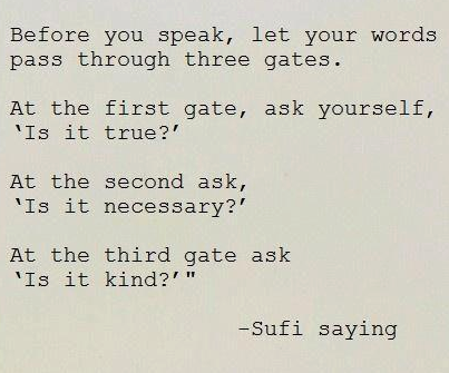 Before You Speak, Let Your Words Pass Through Three Gates. At The First Gate, Ask Yourself, 'Is It True!' At The Second Ask, 'Is It Necessary!' At The Third Gate Ask 'Is It Kind!""