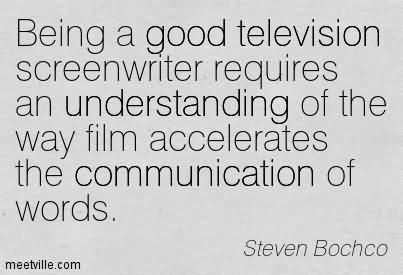 Being A Good Television Screenwriter Requires An Understanding Of The Way Film Accelerates The Communication Of Words.