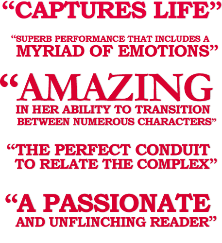 """""""Captures Life"""" """"Super Performance That Includes A Myriad Of Emotions"""" """"Amazing In Her Ability To Transition Between Numerous Characters"""" """"The Perfect Conduit To Relate The Complex"""""""