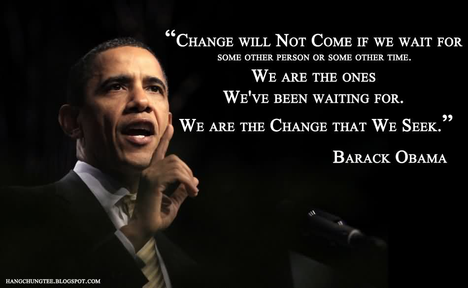 """""""Change Will Not Come If We Wait For Some Other Person Or Some Other Time. We Are The Ones We've Been Waiting For. We Are The Change That We Seek."""" - Barack Obama"""