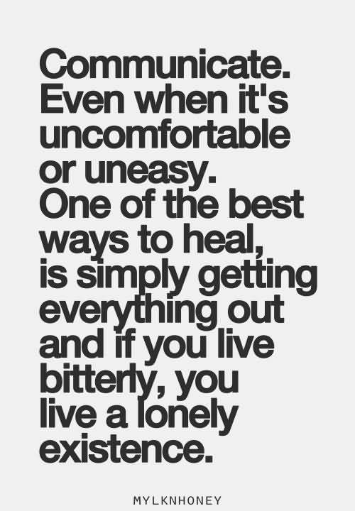 Communicate. Even When It's Uncomfortable Or Unesay. One Of The Best Ways To Heal, Is Simply Getting Everything Out And If You Live Bitterly, You Live A Lonely Existence.
