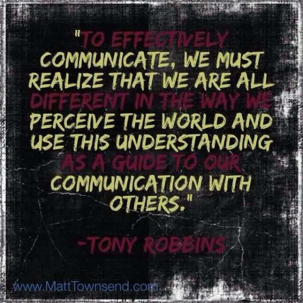 """Communicate, We Must Realize That We Are All Perceive The World And Use This Understanding Communication With Others."""